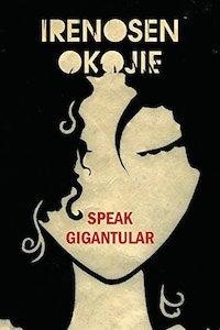 Speak Gigantular - Irenosen Okojie